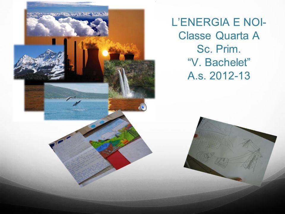 L'ENERGIA E NOI- Classe Quarta A Sc. Prim. V. Bachelet A.s. 2012-13