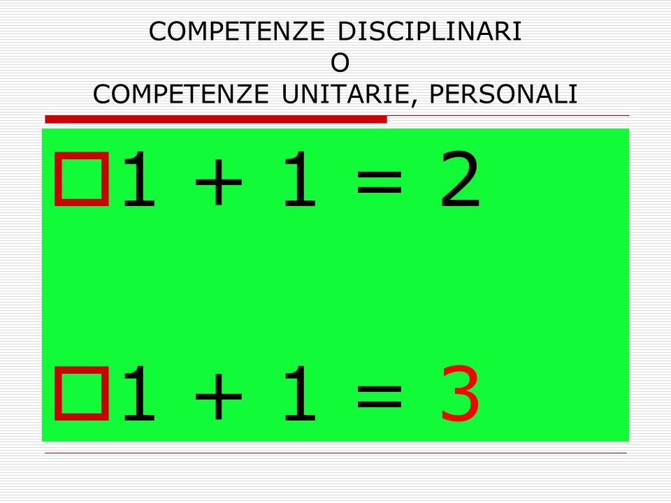 COMPETENZE DISCIPLINARI O COMPETENZE UNITARIE, PERSONALI  1 + 1 = 2  1 + 1 = 3
