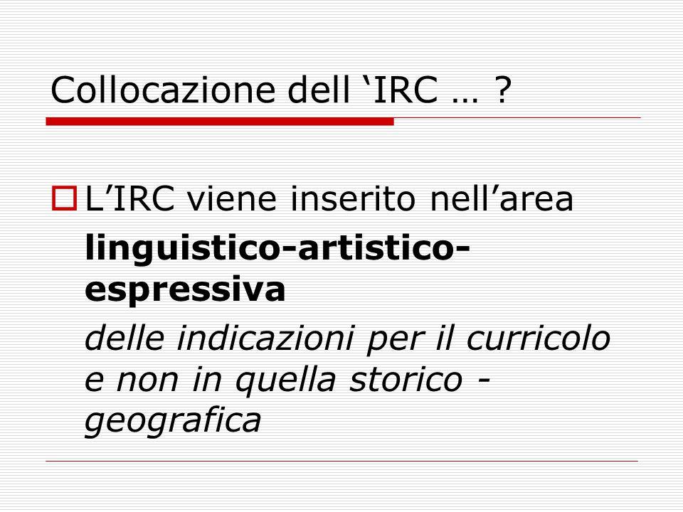 Collocazione dell 'IRC … ?  L'IRC viene inserito nell'area linguistico-artistico- espressiva delle indicazioni per il curricolo e non in quella stori