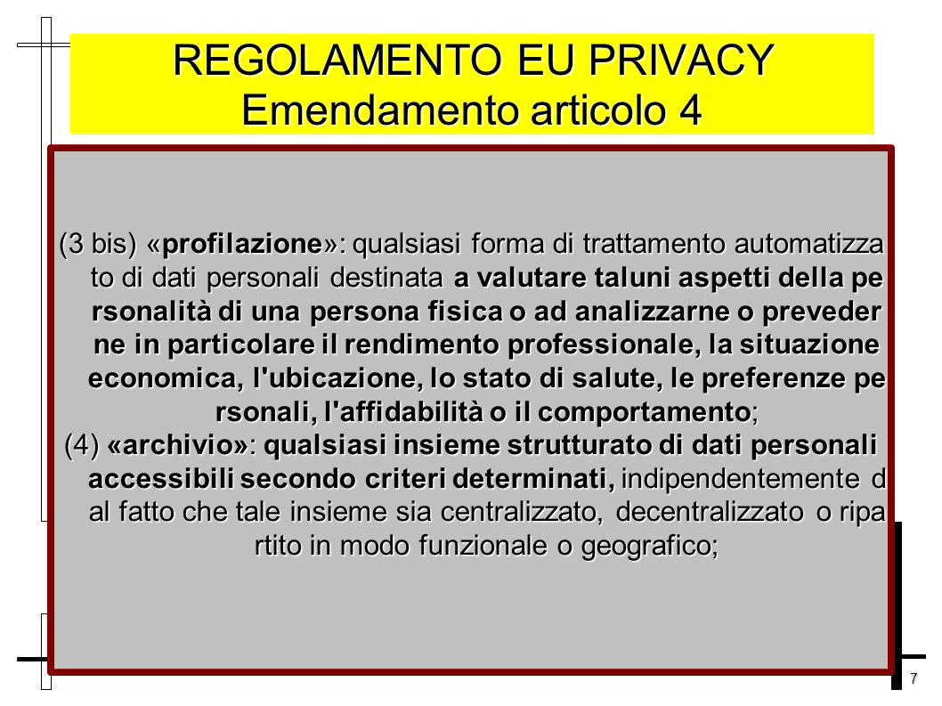 7 REGOLAMENTO EU PRIVACY Emendamento articolo 4 (3 bis) «profilazione»: qualsiasi forma di trattamento automatizza to di dati personali destinata a valutare taluni aspetti della pe rsonalità di una persona fisica o ad analizzarne o preveder ne in particolare il rendimento professionale, la situazione economica, l ubicazione, lo stato di salute, le preferenze pe rsonali, l affidabilità o il comportamento; (4) «archivio»: qualsiasi insieme strutturato di dati personali accessibili secondo criteri determinati, indipendentemente d al fatto che tale insieme sia centralizzato, decentralizzato o ripa rtito in modo funzionale o geografico;