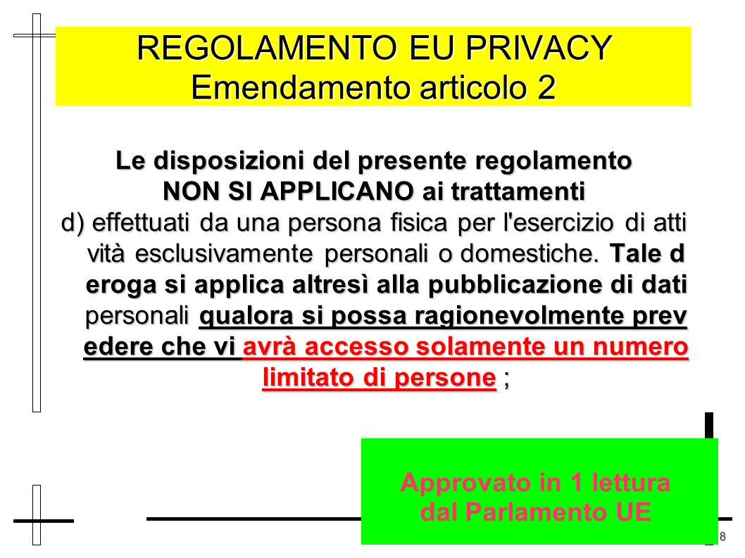 8 REGOLAMENTO EU PRIVACY Emendamento articolo 2 Le disposizioni del presente regolamento NON SI APPLICANO ai trattamenti d) effettuati da una persona fisica per l esercizio di atti vità esclusivamente personali o domestiche.