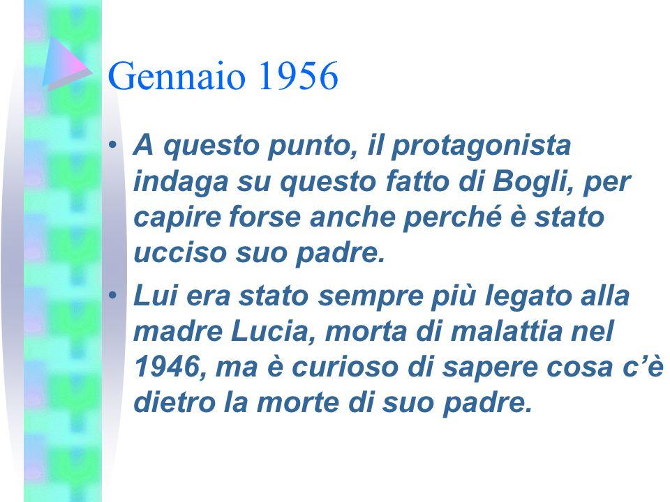 Gennaio 1956 A questo punto, il protagonista indaga su questo fatto di Bogli, per capire forse anche perché è stato ucciso suo padre. Lui era stato se