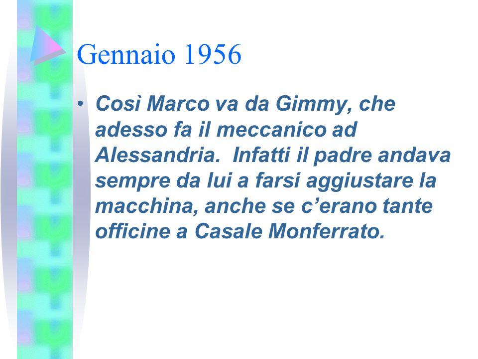 Gennaio 1956 Così Marco va da Gimmy, che adesso fa il meccanico ad Alessandria. Infatti il padre andava sempre da lui a farsi aggiustare la macchina,