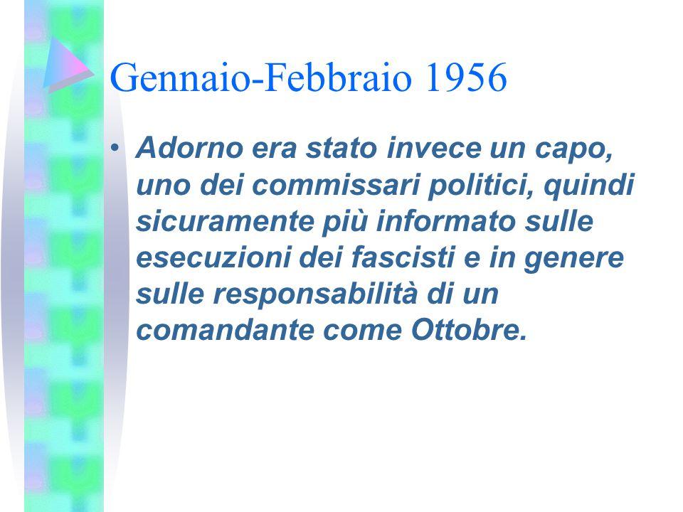 Gennaio-Febbraio 1956 Adorno era stato invece un capo, uno dei commissari politici, quindi sicuramente più informato sulle esecuzioni dei fascisti e i