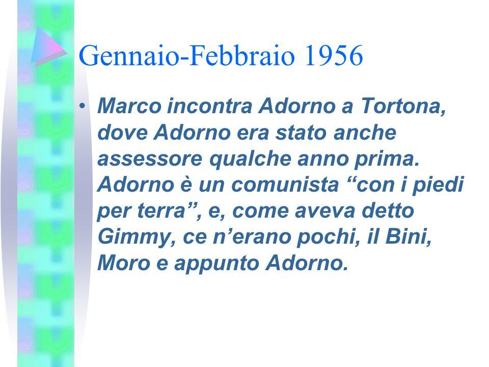 """Gennaio-Febbraio 1956 Marco incontra Adorno a Tortona, dove Adorno era stato anche assessore qualche anno prima. Adorno è un comunista """"con i piedi pe"""