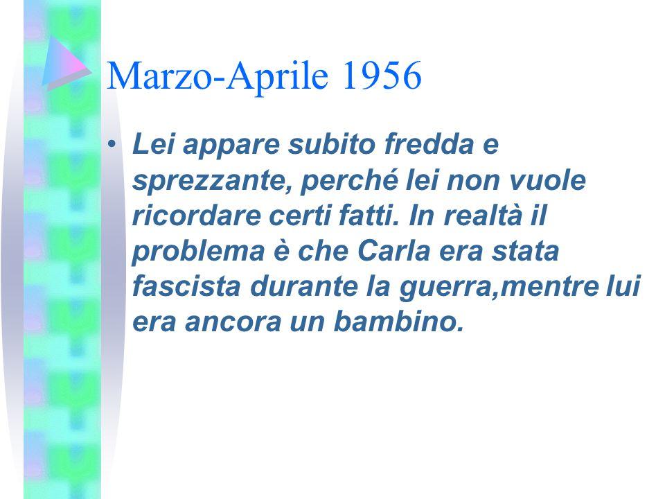 Marzo-Aprile 1956 Lei appare subito fredda e sprezzante, perché lei non vuole ricordare certi fatti. In realtà il problema è che Carla era stata fasci