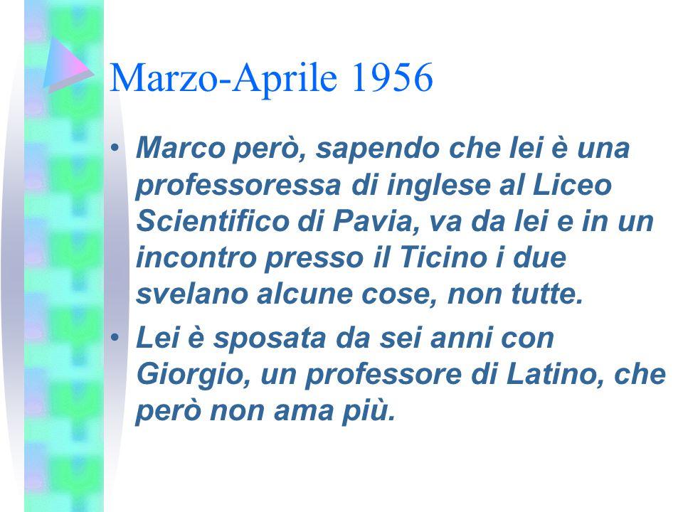 Marzo-Aprile 1956 Marco però, sapendo che lei è una professoressa di inglese al Liceo Scientifico di Pavia, va da lei e in un incontro presso il Ticin