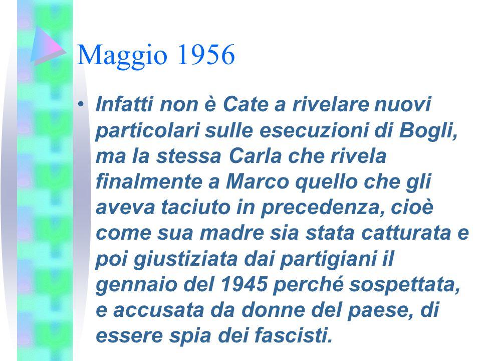 Maggio 1956 Infatti non è Cate a rivelare nuovi particolari sulle esecuzioni di Bogli, ma la stessa Carla che rivela finalmente a Marco quello che gli