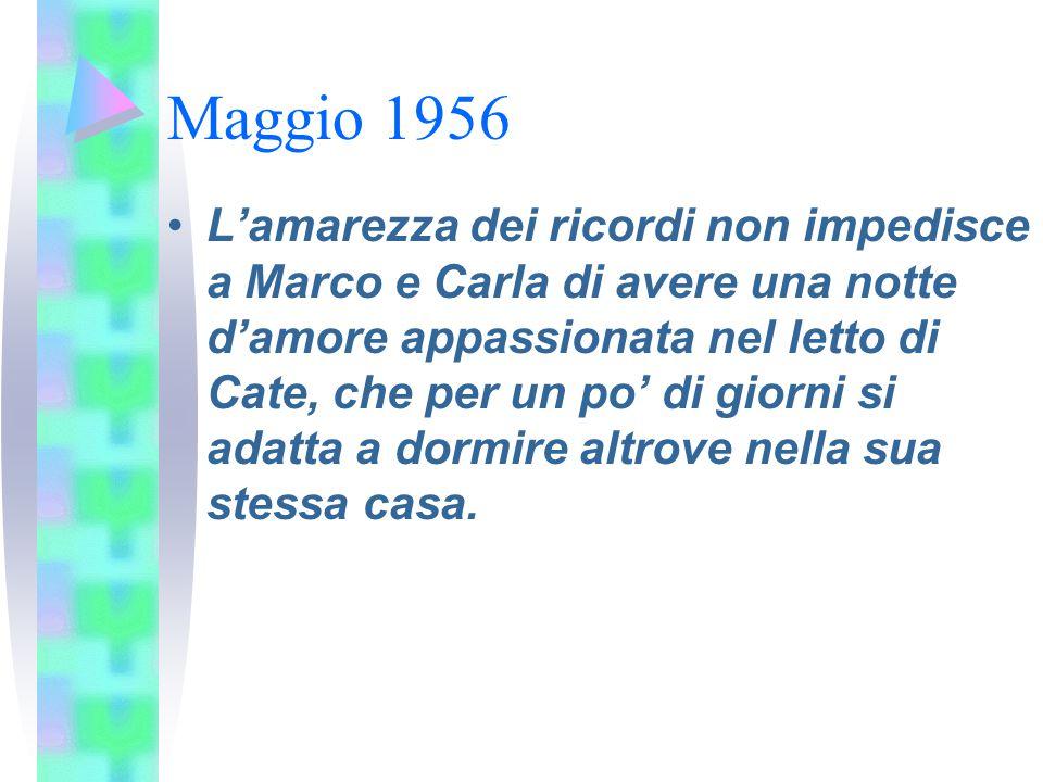 Maggio 1956 L'amarezza dei ricordi non impedisce a Marco e Carla di avere una notte d'amore appassionata nel letto di Cate, che per un po' di giorni s