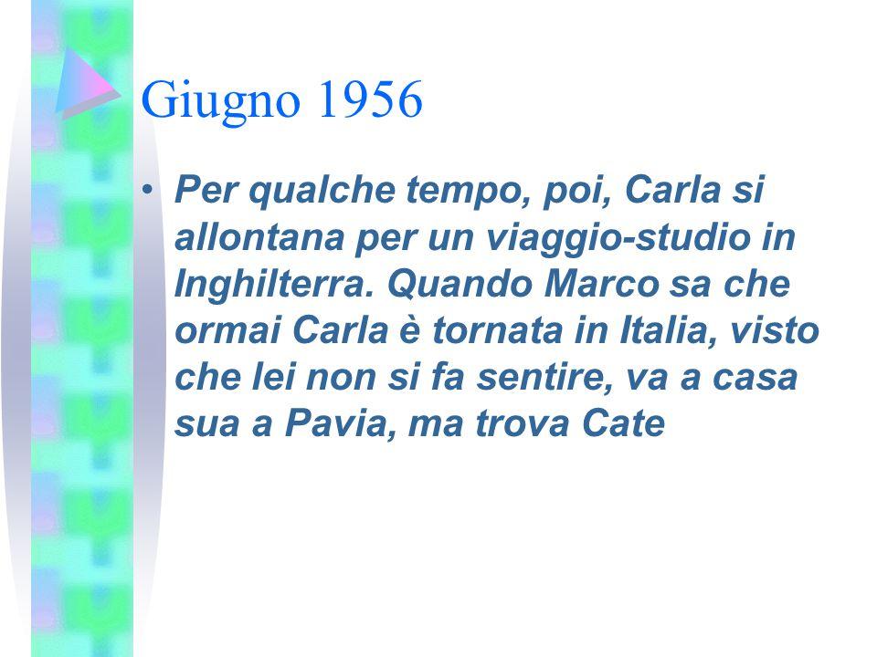Giugno 1956 Per qualche tempo, poi, Carla si allontana per un viaggio-studio in Inghilterra. Quando Marco sa che ormai Carla è tornata in Italia, vist