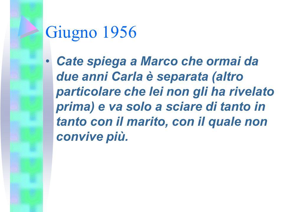 Giugno 1956 Cate spiega a Marco che ormai da due anni Carla è separata (altro particolare che lei non gli ha rivelato prima) e va solo a sciare di tan