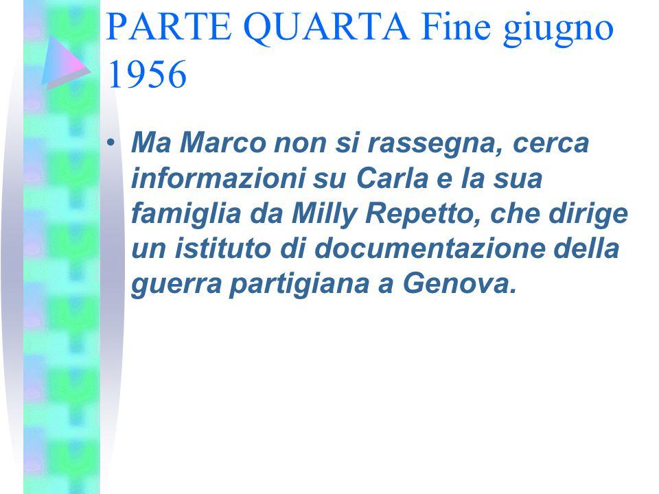 PARTE QUARTA Fine giugno 1956 Ma Marco non si rassegna, cerca informazioni su Carla e la sua famiglia da Milly Repetto, che dirige un istituto di docu