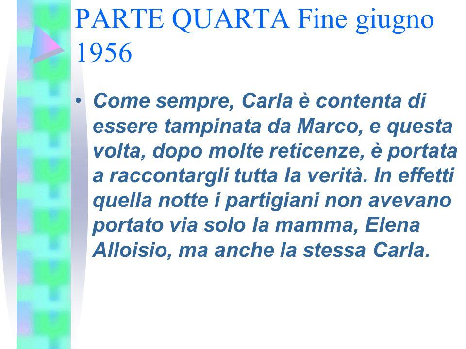 PARTE QUARTA Fine giugno 1956 Come sempre, Carla è contenta di essere tampinata da Marco, e questa volta, dopo molte reticenze, è portata a raccontarg