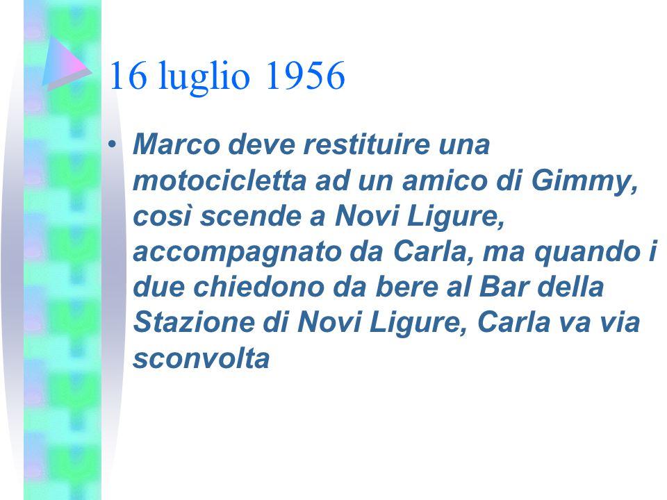 16 luglio 1956 Marco deve restituire una motocicletta ad un amico di Gimmy, così scende a Novi Ligure, accompagnato da Carla, ma quando i due chiedono