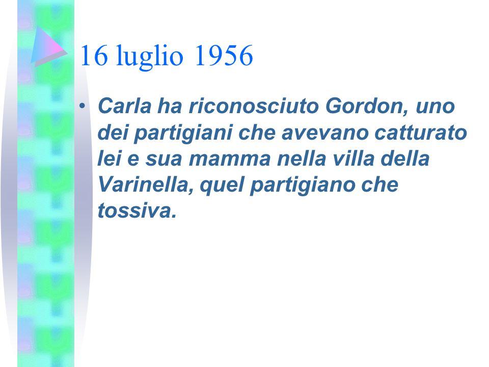 16 luglio 1956 Carla ha riconosciuto Gordon, uno dei partigiani che avevano catturato lei e sua mamma nella villa della Varinella, quel partigiano che