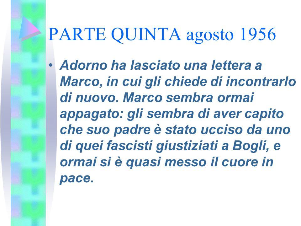 PARTE QUINTA agosto 1956 Adorno ha lasciato una lettera a Marco, in cui gli chiede di incontrarlo di nuovo. Marco sembra ormai appagato: gli sembra di