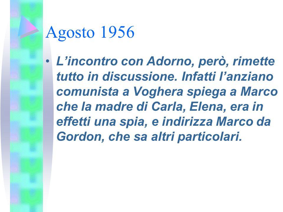 Agosto 1956 L'incontro con Adorno, però, rimette tutto in discussione. Infatti l'anziano comunista a Voghera spiega a Marco che la madre di Carla, Ele