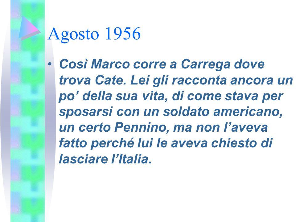 Agosto 1956 Così Marco corre a Carrega dove trova Cate. Lei gli racconta ancora un po' della sua vita, di come stava per sposarsi con un soldato ameri