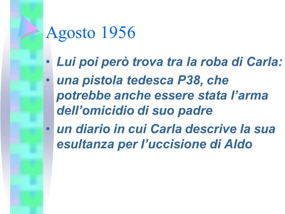 Agosto 1956 Lui poi però trova tra la roba di Carla: una pistola tedesca P38, che potrebbe anche essere stata l'arma dell'omicidio di suo padre un dia