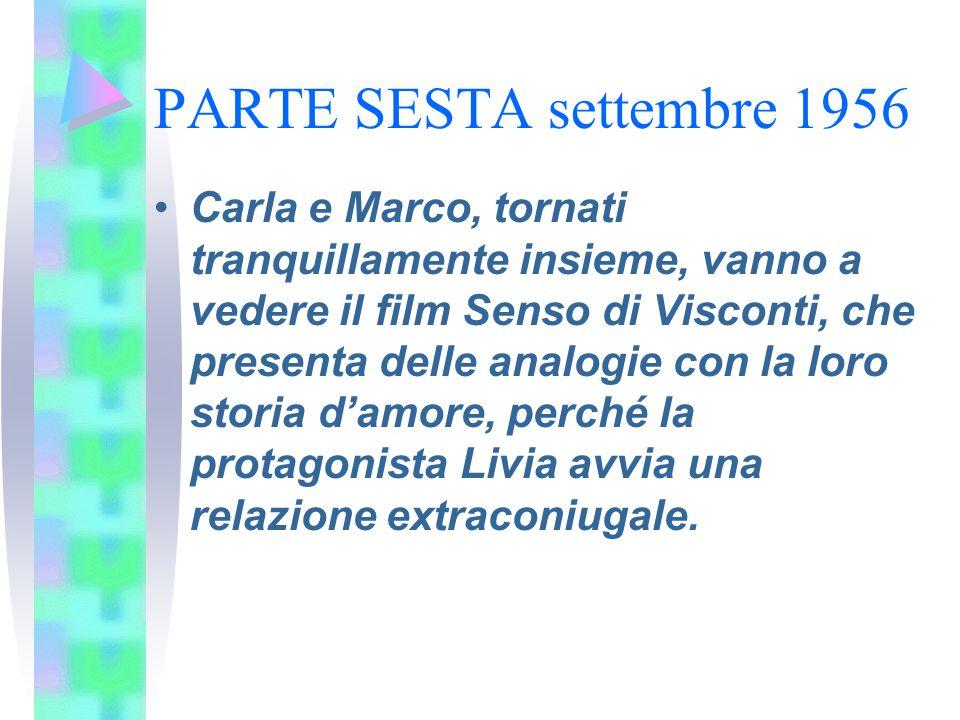 PARTE SESTA settembre 1956 Carla e Marco, tornati tranquillamente insieme, vanno a vedere il film Senso di Visconti, che presenta delle analogie con l