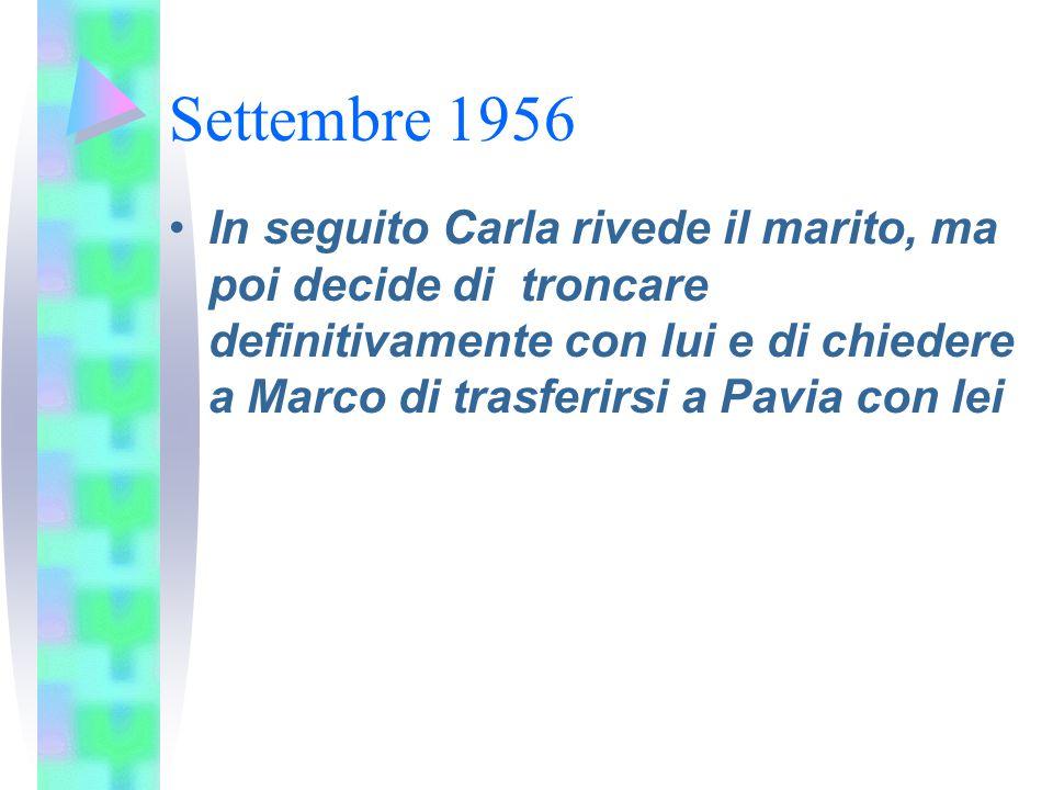 Settembre 1956 In seguito Carla rivede il marito, ma poi decide di troncare definitivamente con lui e di chiedere a Marco di trasferirsi a Pavia con l