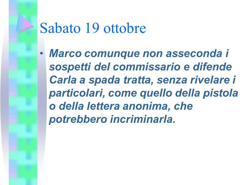 Sabato 19 ottobre Marco comunque non asseconda i sospetti del commissario e difende Carla a spada tratta, senza rivelare i particolari, come quello de