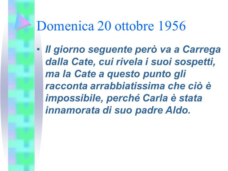 Domenica 20 ottobre 1956 Il giorno seguente però va a Carrega dalla Cate, cui rivela i suoi sospetti, ma la Cate a questo punto gli racconta arrabbiat