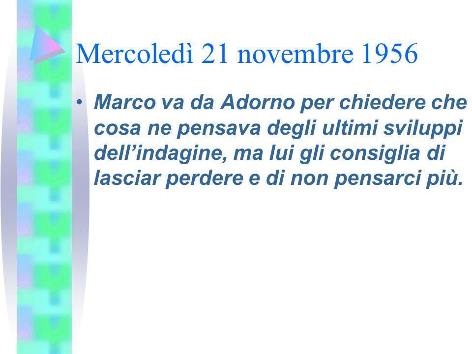 Mercoledì 21 novembre 1956 Marco va da Adorno per chiedere che cosa ne pensava degli ultimi sviluppi dell'indagine, ma lui gli consiglia di lasciar pe