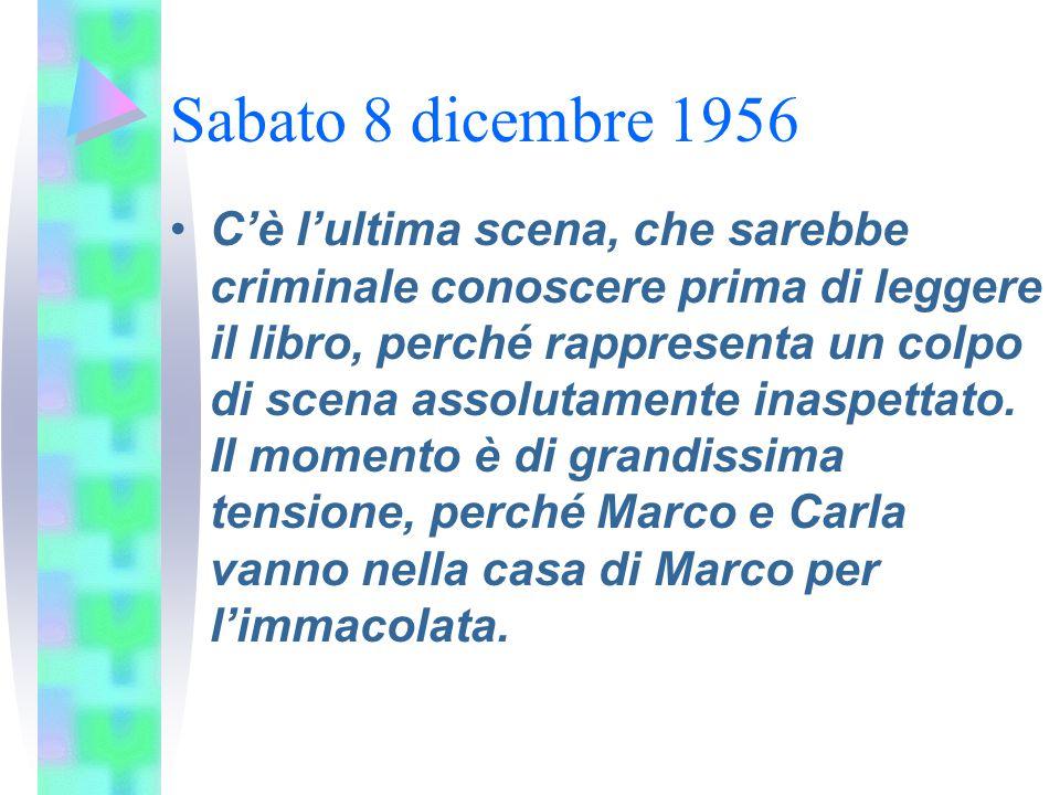 Sabato 8 dicembre 1956 C'è l'ultima scena, che sarebbe criminale conoscere prima di leggere il libro, perché rappresenta un colpo di scena assolutamen