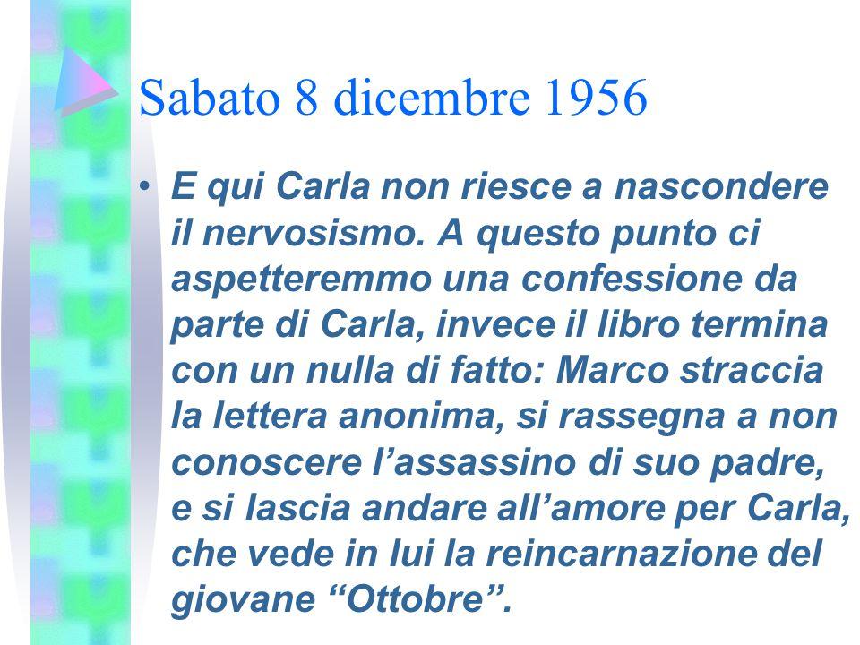 Sabato 8 dicembre 1956 E qui Carla non riesce a nascondere il nervosismo. A questo punto ci aspetteremmo una confessione da parte di Carla, invece il