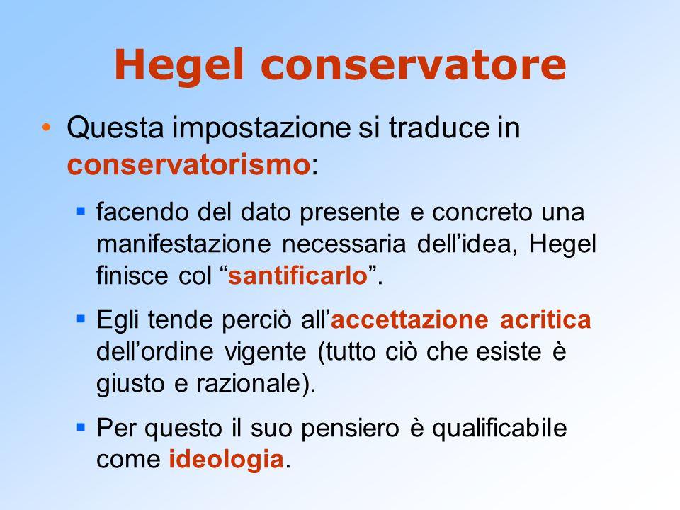 Hegel conservatore Questa impostazione si traduce in conservatorismo:  facendo del dato presente e concreto una manifestazione necessaria dell'idea,