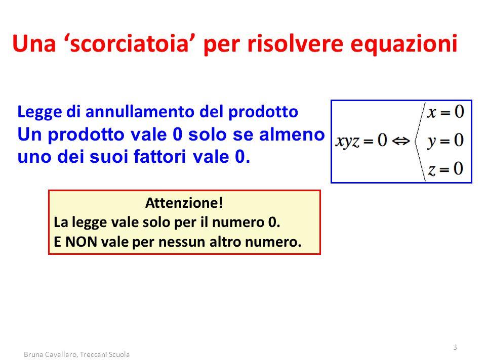3 Bruna Cavallaro, Treccani Scuola Una 'scorciatoia' per risolvere equazioni Legge di annullamento del prodotto Un prodotto vale 0 solo se almeno uno