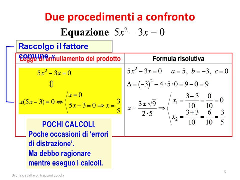 6 Bruna Cavallaro, Treccani Scuola Due procedimenti a confronto Equazione 5x 2 – 3x = 0 Raccolgo il fattore comune x POCHI CALCOLI. Poche occasioni di