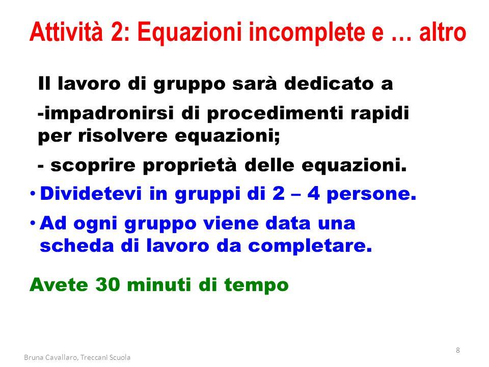 Attività 2: Equazioni incomplete e … altro 8 Bruna Cavallaro, Treccani Scuola Dividetevi in gruppi di 2 – 4 persone. Ad ogni gruppo viene data una sch