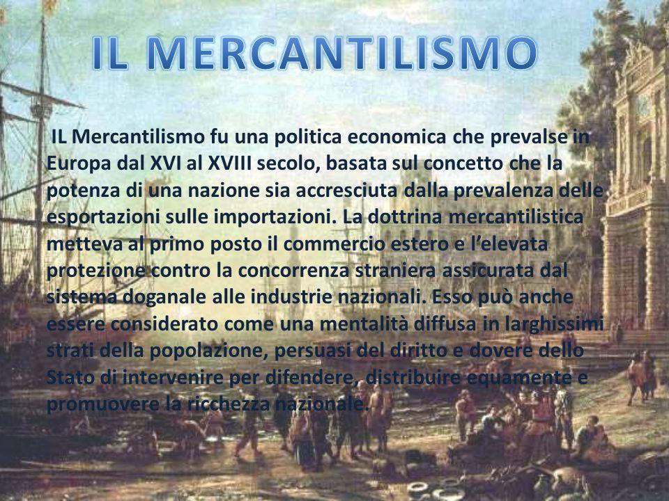 IL Mercantilismo fu una politica economica che prevalse in Europa dal XVI al XVIII secolo, basata sul concetto che la potenza di una nazione sia accre