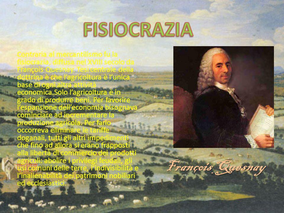 Contraria al mercantilismo fu la fisiocrazia, diffusa nel XVIII secolo da François Quesnay. Tesi centrale della dottrina è che l'agricoltura è l'unica