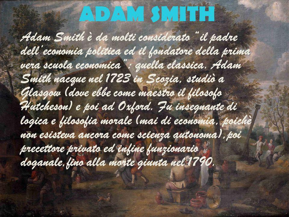 """ADAM SMITH Adam Smith è da molti considerato """"il padre dell'economia politica ed il fondatore della prima vera scuola economica"""": quella classica. Ada"""