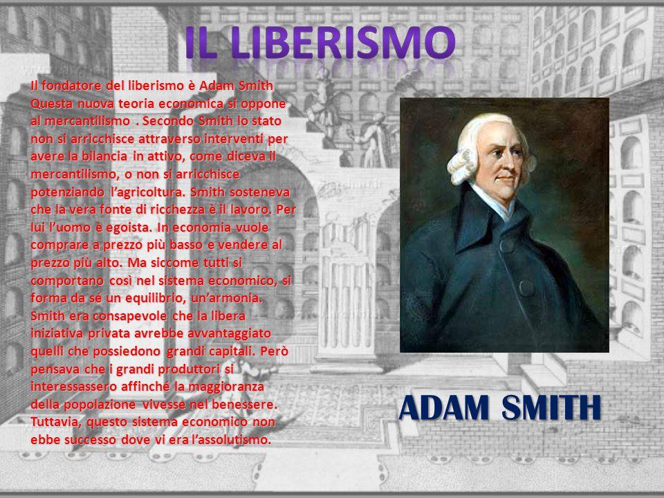 Il fondatore del liberismo è Adam Smith Questa nuova teoria economica si oppone al mercantilismo. Secondo Smith lo stato non si arricchisce attraverso
