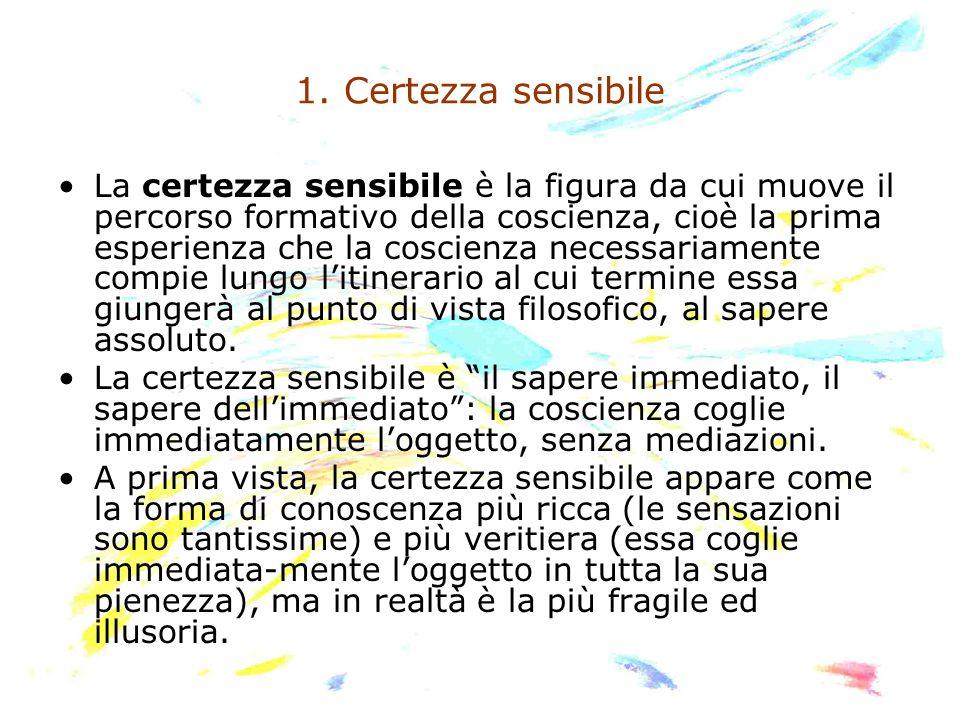 1. Certezza sensibile La certezza sensibile è la figura da cui muove il percorso formativo della coscienza, cioè la prima esperienza che la coscienza