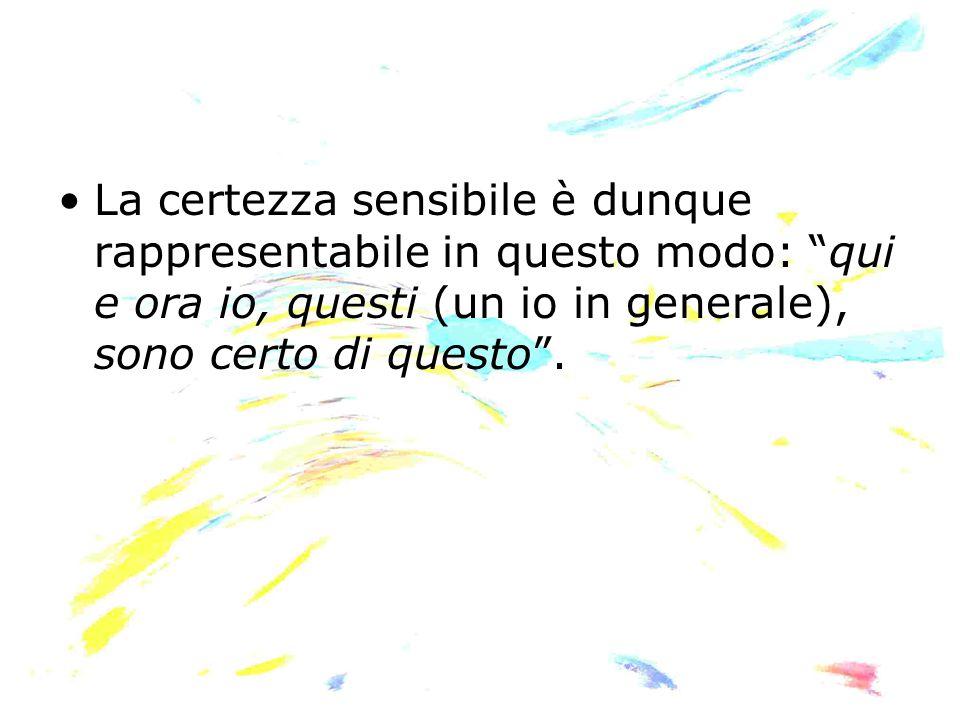 """La certezza sensibile è dunque rappresentabile in questo modo: """"qui e ora io, questi (un io in generale), sono certo di questo""""."""