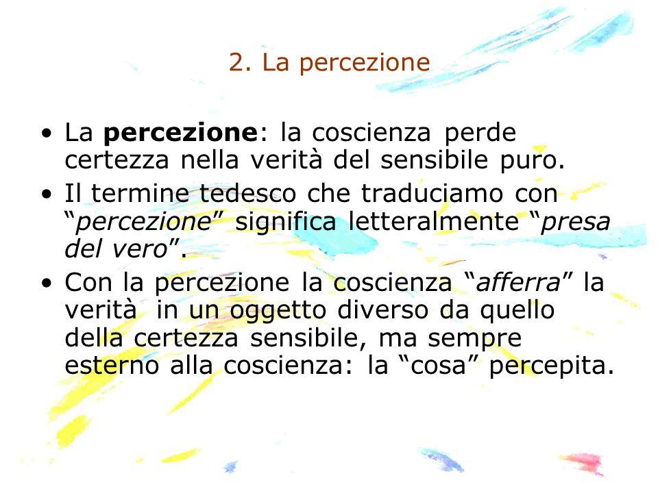 """2. La percezione La percezione: la coscienza perde certezza nella verità del sensibile puro. Il termine tedesco che traduciamo con """"percezione"""" signif"""