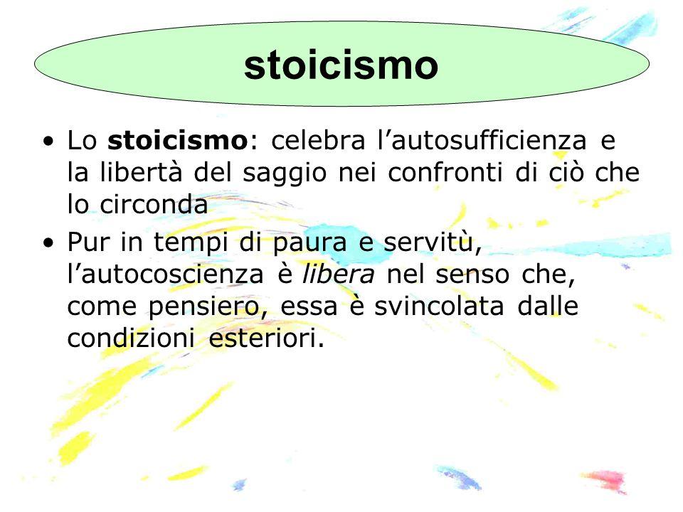 Lo stoicismo: celebra l'autosufficienza e la libertà del saggio nei confronti di ciò che lo circonda Pur in tempi di paura e servitù, l'autocoscienza