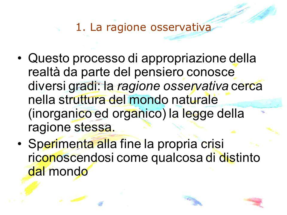 1. La ragione osservativa Questo processo di appropriazione della realtà da parte del pensiero conosce diversi gradi: la ragione osservativa cerca nel