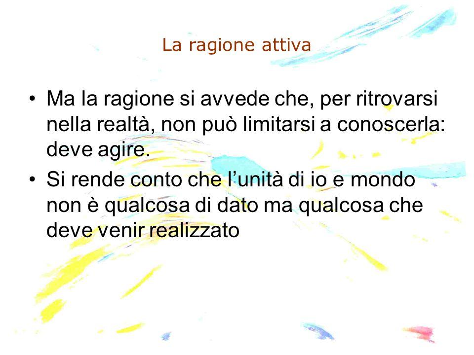 La ragione attiva Ma la ragione si avvede che, per ritrovarsi nella realtà, non può limitarsi a conoscerla: deve agire. Si rende conto che l'unità di