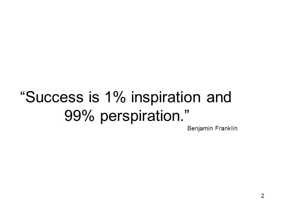 2 Success is 1% inspiration and 99% perspiration. Benjamin Franklin