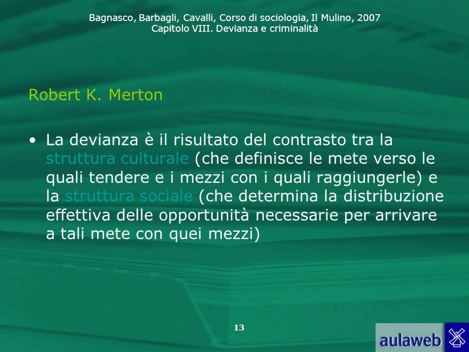 Bagnasco, Barbagli, Cavalli, Corso di sociologia, Il Mulino, 2007 Capitolo VIII. Devianza e criminalità 13 Robert K. Merton La devianza è il risultato