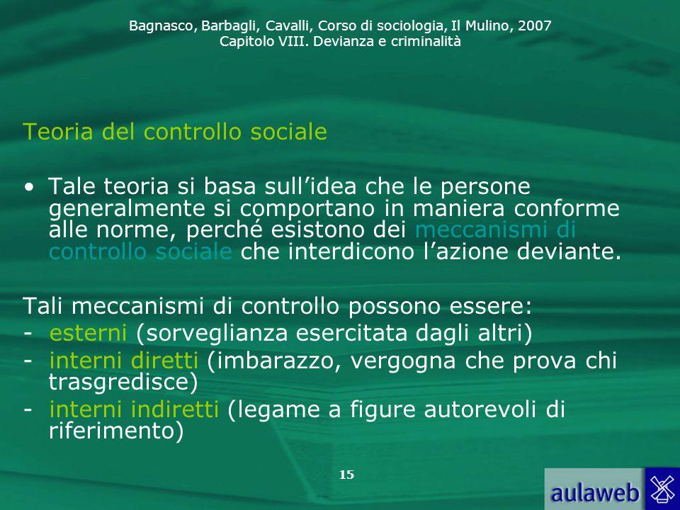 Bagnasco, Barbagli, Cavalli, Corso di sociologia, Il Mulino, 2007 Capitolo VIII. Devianza e criminalità 15 Teoria del controllo sociale Tale teoria si