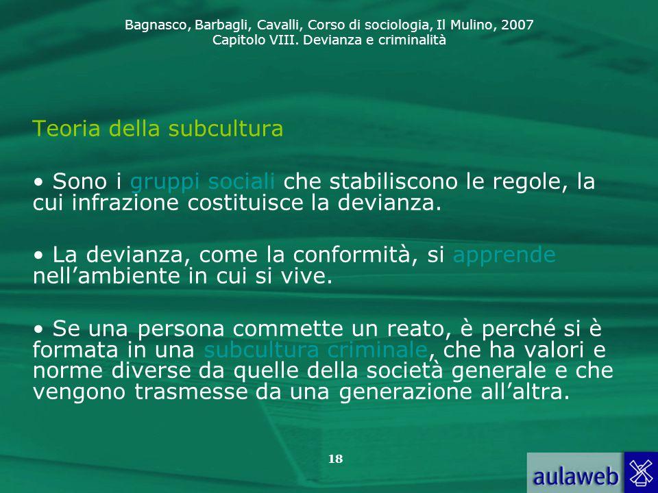 Bagnasco, Barbagli, Cavalli, Corso di sociologia, Il Mulino, 2007 Capitolo VIII. Devianza e criminalità 18 Teoria della subcultura Sono i gruppi socia