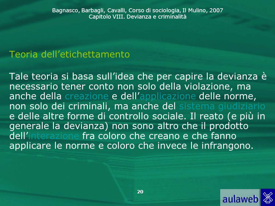 Bagnasco, Barbagli, Cavalli, Corso di sociologia, Il Mulino, 2007 Capitolo VIII. Devianza e criminalità 20 Teoria dell'etichettamento Tale teoria si b