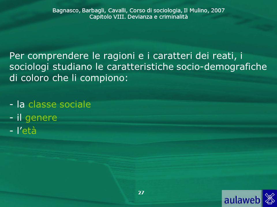 Bagnasco, Barbagli, Cavalli, Corso di sociologia, Il Mulino, 2007 Capitolo VIII. Devianza e criminalità 27 Per comprendere le ragioni e i caratteri de